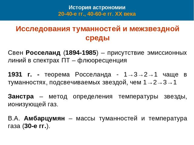 История астрономии 20-40-е гг., 40-60-е гг. XX века Исследования туманностей и межзвездной среды Свен Росселанд (1894-1985) – присутствие эмиссионных линий в спектрах ПТ – флюоресценция 1931 г. - теорема Росселанда - 1→3→2→1 чаще в туманностях, подс…