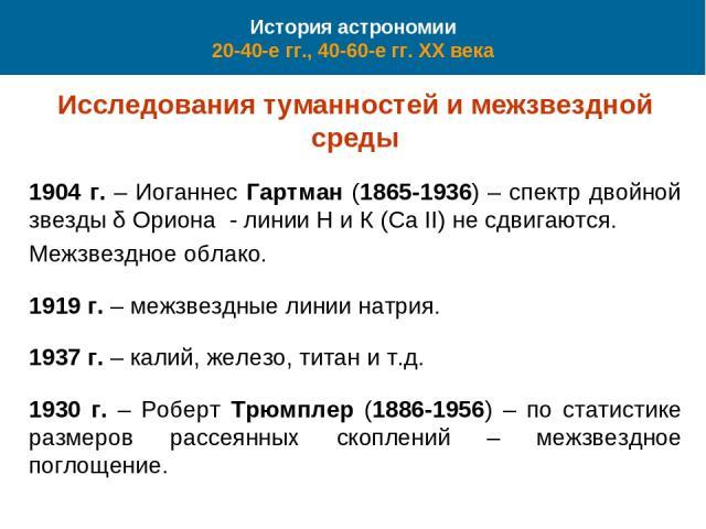 История астрономии 20-40-е гг., 40-60-е гг. XX века Исследования туманностей и межзвездной среды 1904 г. – Иоганнес Гартман (1865-1936) – спектр двойной звезды δ Ориона - линии Н и К (Ca II) не сдвигаются. Межзвездное облако. 1919 г. – межзвездные л…