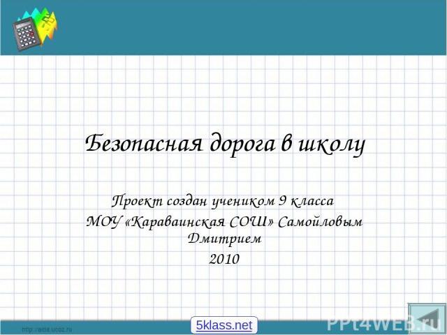 Безопасная дорога в школу Проект создан учеником 9 класса МОУ «Караваинская СОШ» Самойловым Дмитрием 2010 5klass.net