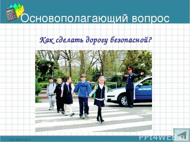 Основополагающий вопрос Как сделать дорогу безопасной?