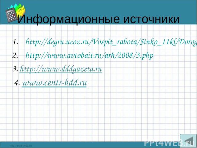 Информационные источники http://degru.ucoz.ru/Vospit_rabota/Sinko_11kl/Doroga.htm http://www.avtobait.ru/arh/2008/3.php 3. http://www.dddgazeta.ru 4. www.centr-bdd.ru