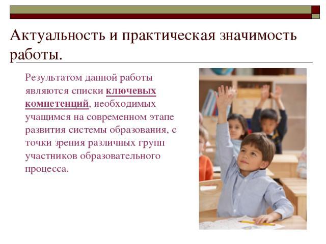 Актуальность и практическая значимость работы. Результатом данной работы являются списки ключевых компетенций, необходимых учащимся на современном этапе развития системы образования, с точки зрения различных групп участников образовательного процесса.