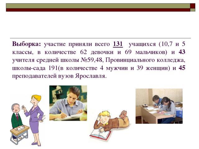 Выборка: участие приняли всего 131 учащихся (10,7 и 5 классы, в количестве 62 девочки и 69 мальчиков) и 43 учителя средней школы №59,48, Провинциального колледжа, школы-сада 191(в количестве 4 мужчин и 39 женщин) и 45 преподавателей вузов Ярославля.