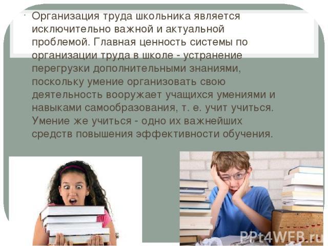 Организация труда школьника является исключительно важной и актуальной проблемой. Главная ценность системы по организации труда в школе - устранение перегрузки дополнительными знаниями, поскольку умение организовать свою деятельность вооружает учащи…