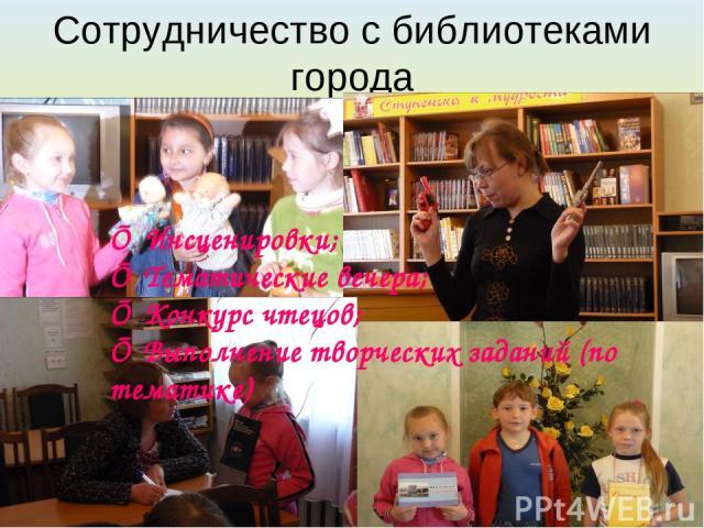 Сотрудничество с библиотеками города ■ Инсценировки; ■ Тематические вечера; ■ Конкурс чтецов; ■ Выполнение творческих заданий (по тематике)