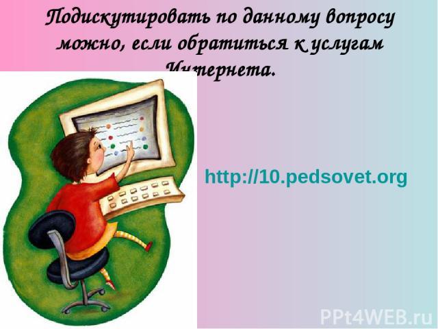 Подискутировать по данному вопросу можно, если обратиться к услугам Интернета. http://10.pedsovet.org