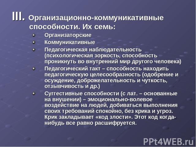 III. Организационно-коммуникативные способности. Их семь: Организаторские Коммуникативные Педагогическая наблюдательность (психологическая зоркость, способность проникнуть во внутренний мир другого человека) Педагогический такт – способность находит…