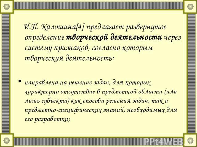 И.П. Калошина[4] предлагает развернутое определение творческой деятельности через систему признаков, согласно которым творческая деятельность: направлена на решение задач, для которых характерно отсутствие в предметной области (или лишь субъекта) ка…