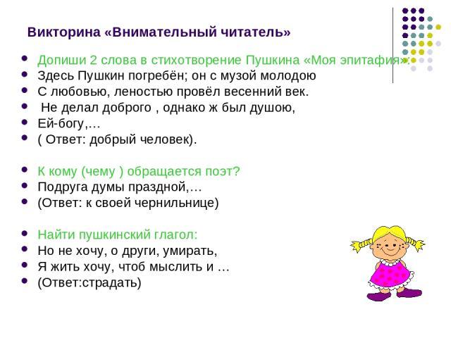 Викторина «Внимательный читатель» Допиши 2 слова в стихотворение Пушкина «Моя эпитафия»: Здесь Пушкин погребён; он с музой молодою С любовью, леностью провёл весенний век. Не делал доброго , однако ж был душою, Ей-богу,… ( Ответ: добрый человек). К …