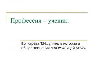 Профессия – ученик. Бочкарёва Т.Н., учитель истории и обществознания МАОУ «Лицей