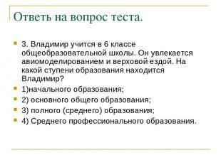 Ответь на вопрос теста. 3. Владимир учится в 6 классе общеобразовательной школы.
