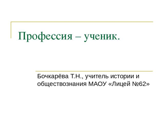 Профессия – ученик. Бочкарёва Т.Н., учитель истории и обществознания МАОУ «Лицей №62»