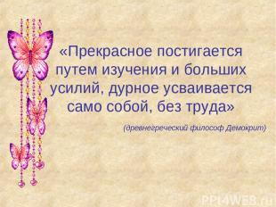 «Прекрасное постигается путем изучения и больших усилий, дурное усваивается само
