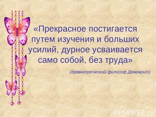 «Прекрасное постигается путем изучения и больших усилий, дурное усваивается само собой, без труда» (древнегреческий философ Демокрит)