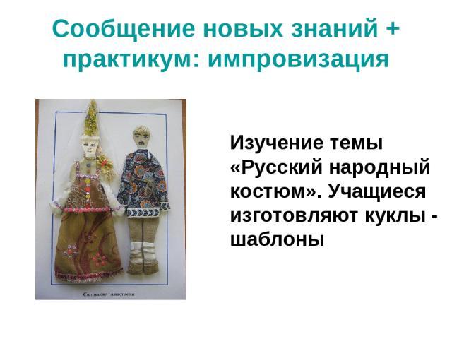 Сообщение новых знаний + практикум: импровизация Изучение темы «Русский народный костюм». Учащиеся изготовляют куклы - шаблоны