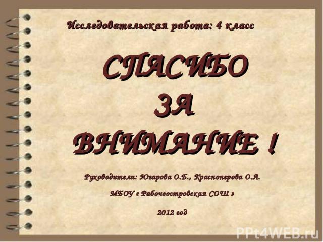 СПАСИБО ЗА ВНИМАНИЕ ! Руководители: Югарова О.Б., Красноперова О.Л. МБОУ « Рабочеостровская СОШ » 2012 год Исследовательская работа: 4 класс
