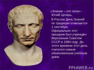 «Знание – это сила» - Юлий Цезарь. В России День Знаний по традиции отмечается 1