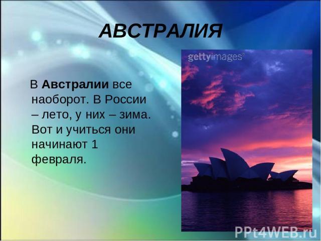 АВСТРАЛИЯ В Австралии все наоборот. В России – лето, у них – зима. Вот и учиться они начинают 1 февраля.