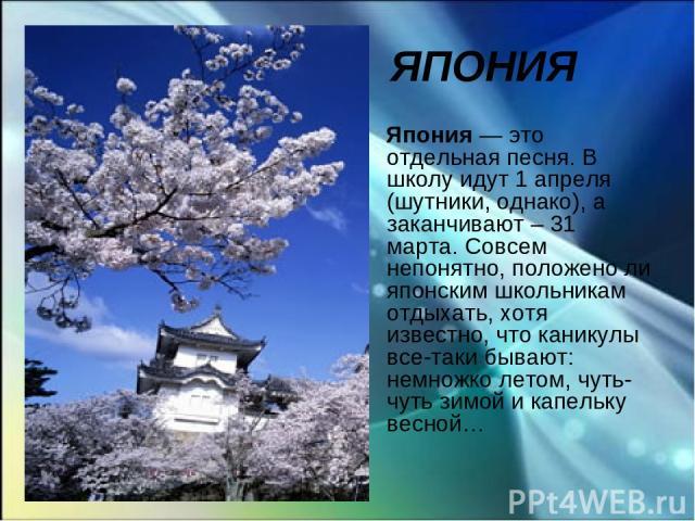 ЯПОНИЯ Япония — это отдельная песня. В школу идут 1 апреля (шутники, однако), а заканчивают – 31 марта. Совсем непонятно, положено ли японским школьникам отдыхать, хотя известно, что каникулы все-таки бывают: немножко летом, чуть-чуть зимой и капель…