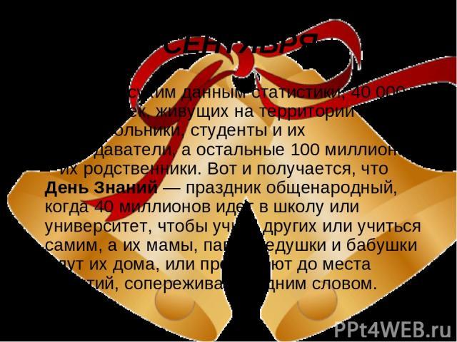 1 СЕНТЯБРЯ Согласно сухим данным статистики, 40 000 000 человек, живущих на территории России – это школьники, студенты и их преподаватели, а остальные 100 миллионов – их родственники. Вот и получается, что День Знаний — праздник общенародный, когда…