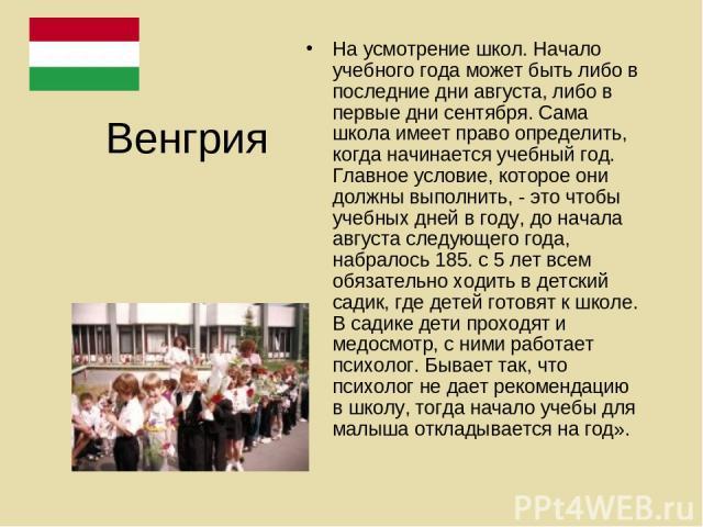 Венгрия На усмотрение школ. Начало учебного года может быть либо в последние дни августа, либо в первые дни сентября. Сама школа имеет право определить, когда начинается учебный год. Главное условие, которое они должны выполнить, - это чтобы учебных…