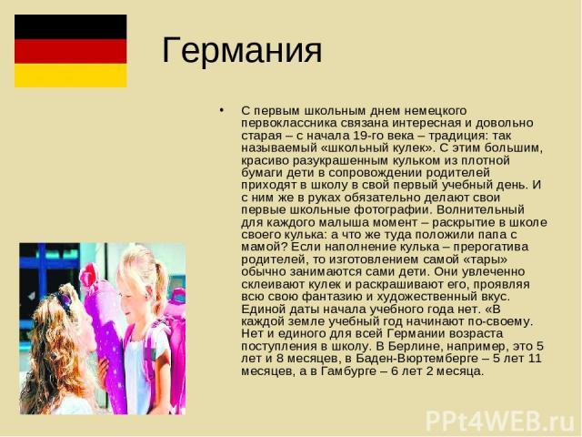 Германия С первым школьным днем немецкого первоклассника связана интересная и довольно старая – с начала 19-го века – традиция: так называемый «школьный кулек». С этим большим, красиво разукрашенным кульком из плотной бумаги дети в сопровождении род…