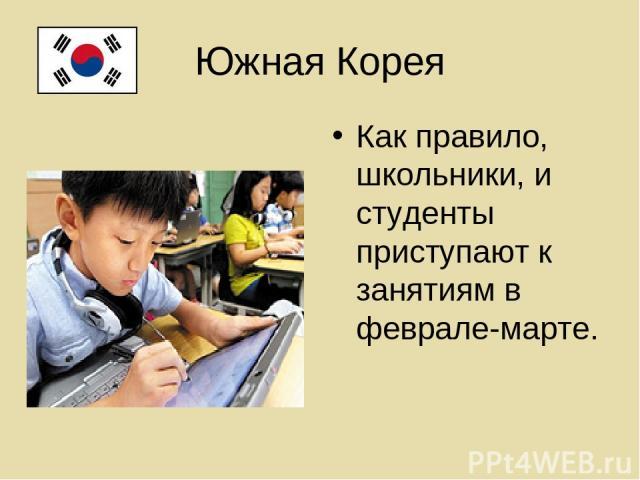 Южная Корея Как правило, школьники, и студенты приступают к занятиям в феврале-марте.