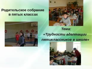 Родительское собрание в пятых классах Тема: «Трудности адаптации пятиклассников