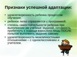 Признаки успешной адаптации: удовлетворенность ребенка процессом обучения; ребен