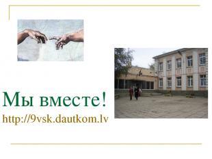 Мы вместе! http://9vsk.dautkom.lv