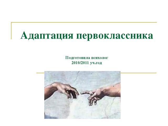 Адаптация первоклассника Подготовила психолог 2010/2011 уч.год
