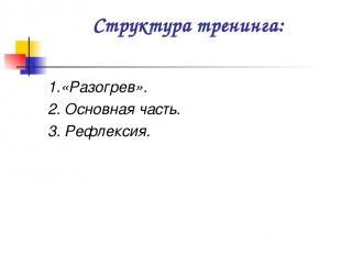 Структура тренинга: 1.«Разогрев». 2. Основная часть. 3. Рефлексия.