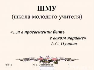ШМУ (школа молодого учителя) «…и в просвещении быть с веком наравне» А.С. Пушкин