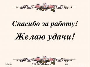 Спасибо за работу! Желаю удачи! Л. В. Серебрякова