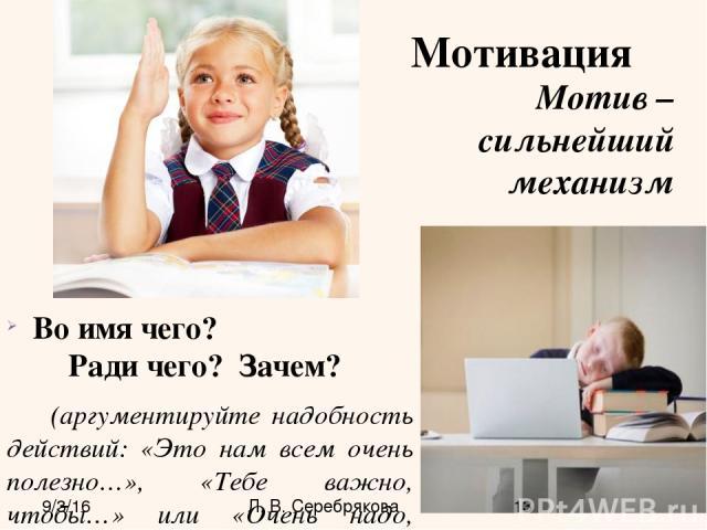 Мотивация Во имя чего? Ради чего? Зачем? (аргументируйте надобность действий: «Это нам всем очень полезно…», «Тебе важно, чтобы…» или «Очень надо, потому что»). Мотив – сильнейший механизм Л. В. Серебрякова