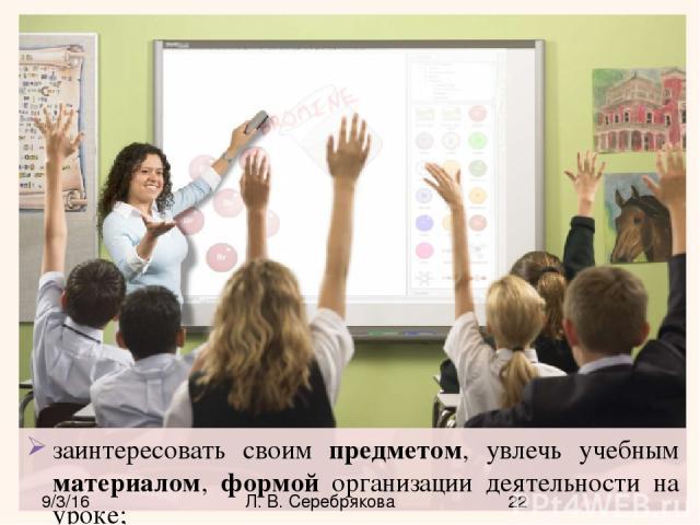 заинтересовать своим предметом, увлечь учебным материалом, формой организации деятельности на уроке; Л. В. Серебрякова
