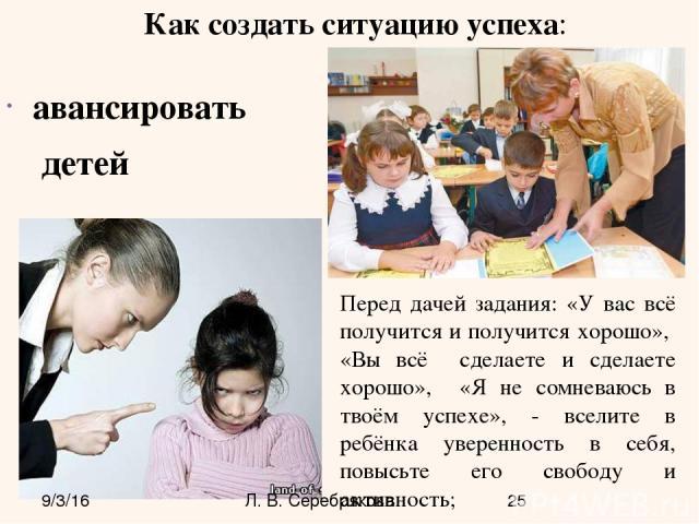 авансировать детей Перед дачей задания: «У вас всё получится и получится хорошо», «Вы всё сделаете и сделаете хорошо», «Я не сомневаюсь в твоём успехе», - вселите в ребёнка уверенность в себя, повысьте его свободу и активность; Как создать ситуацию …