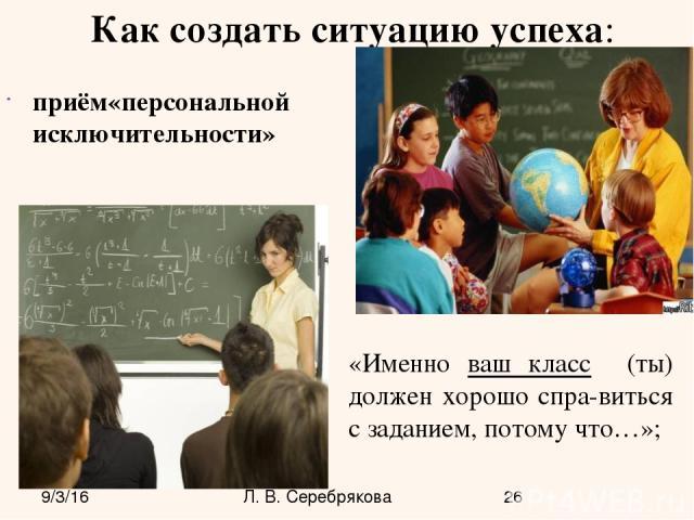Как создать ситуацию успеха: приём«персональной исключительности» «Именно ваш класс (ты) должен хорошо спра-виться с заданием, потому что…»; Л. В. Серебрякова