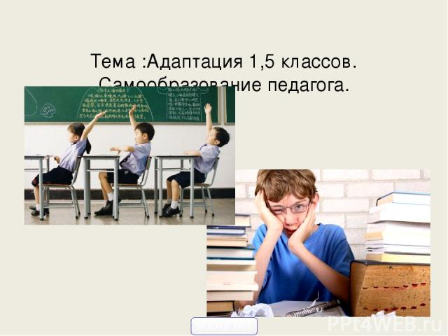 Тема :Адаптация 1,5 классов. Самообразование педагога. 900igr.net