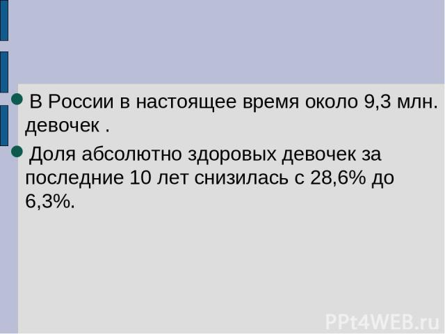 В России в настоящее время около 9,3 млн. девочек . Доля абсолютно здоровых девочек за последние 10 лет снизилась с 28,6% до 6,3%.