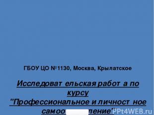"""ГБОУ ЦО №1130, Москва, Крылатское Исследовательская работа по курсу """"Профессиона"""