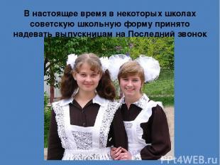 В настоящее время в некоторых школах советскую школьную форму принято надевать в