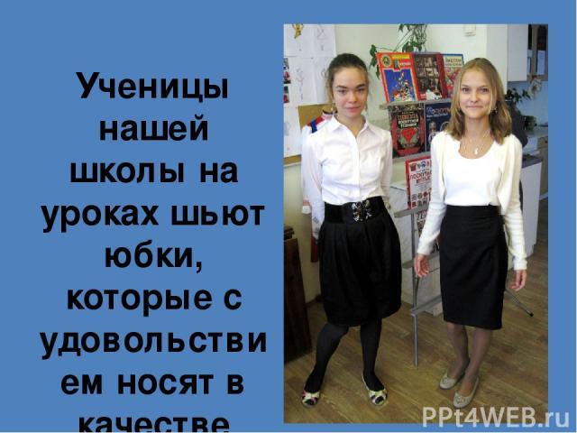 Ученицы нашей школы на уроках шьют юбки, которые с удовольствием носят в качестве повседневной школьной одежды
