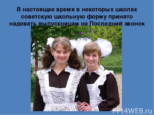 В настоящее время в некоторых школах советскую школьную форму принято надевать выпускницам наПоследний звонок