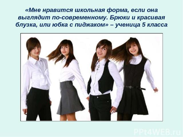 «Мне нравится школьная форма, если она выглядит по-современному. Брюки и красивая блузка, или юбка с пиджаком» – ученица 5 класса