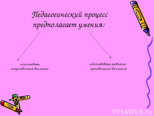 Педагогический процесс предполагает умения: использовать непроизвольное внимание содействовать развитию произвольного внимания