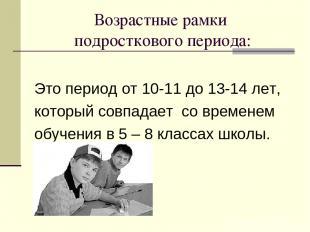 Возрастные рамки подросткового периода: Это период от 10-11 до 13-14 лет, которы