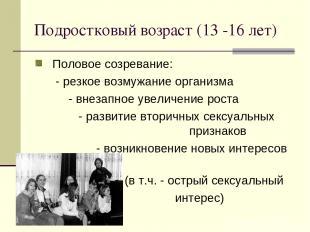 Подростковый возраст (13 -16 лет) Половое созревание: - резкое возмужание органи