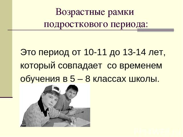 Возрастные рамки подросткового периода: Это период от 10-11 до 13-14 лет, который совпадает со временем обучения в 5 – 8 классах школы.