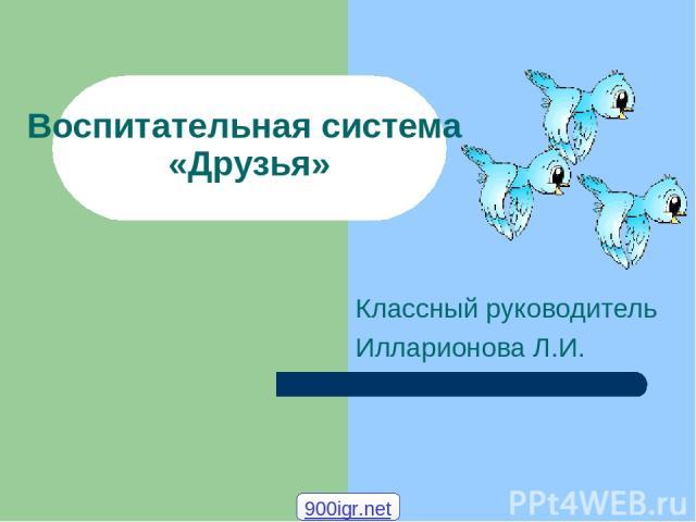 Воспитательная система «Друзья» Классный руководитель Илларионова Л.И. 900igr.net
